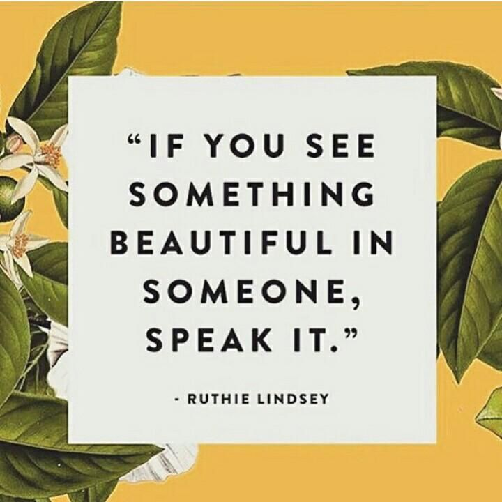 Quotes About Strength : If You See Something Beautiful In Someone, Speak  It. ~Ruthie Lindsey ..*