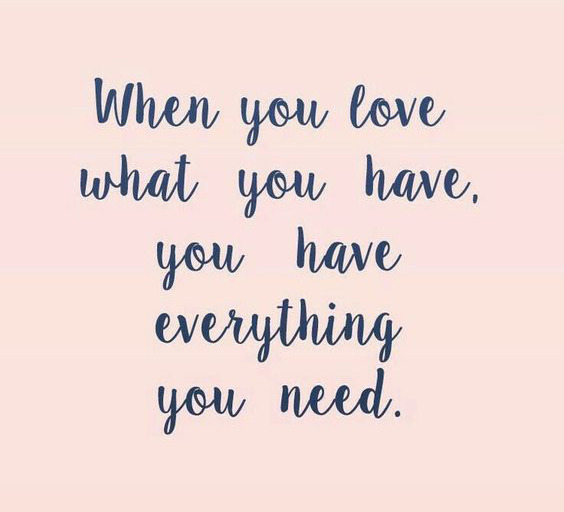 Life quotes when you love what you have you have for Love the house you have