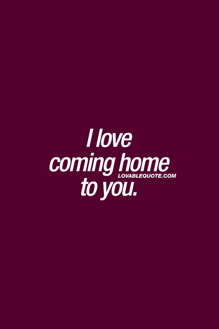 Top Quotes Love Quote And Saying  I Love Coming Home To You❤ That Feeling