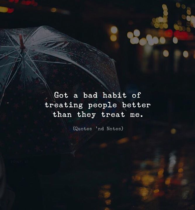 LIFE QUOTES : Got a bad habit of treating people better than ...