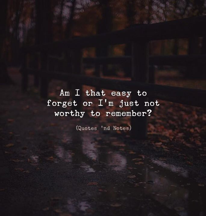 Life Quotes Am I That Easy To Forget Or Im Just Not Worthy To
