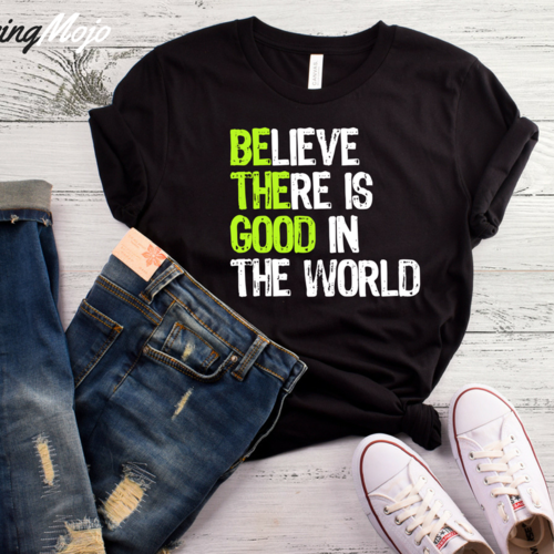 LIFE QUOTES : Believe There Is Good In The World T-Shirt ...