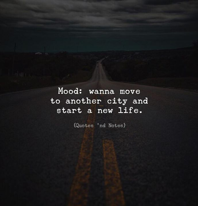 Life Quotes Mood Wanna Move To Another City And Start A New Life