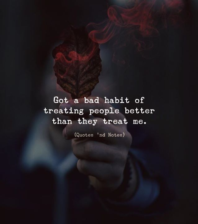 Life Quotes Got A Bad Habit Of Treating People Better Than They