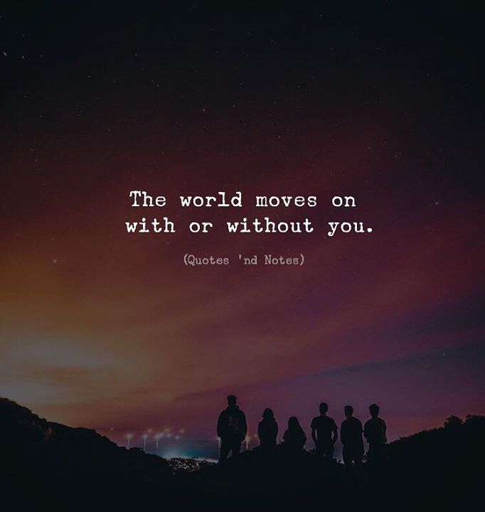 LIFE QUOTES : The world moves on with or without you. —via ...
