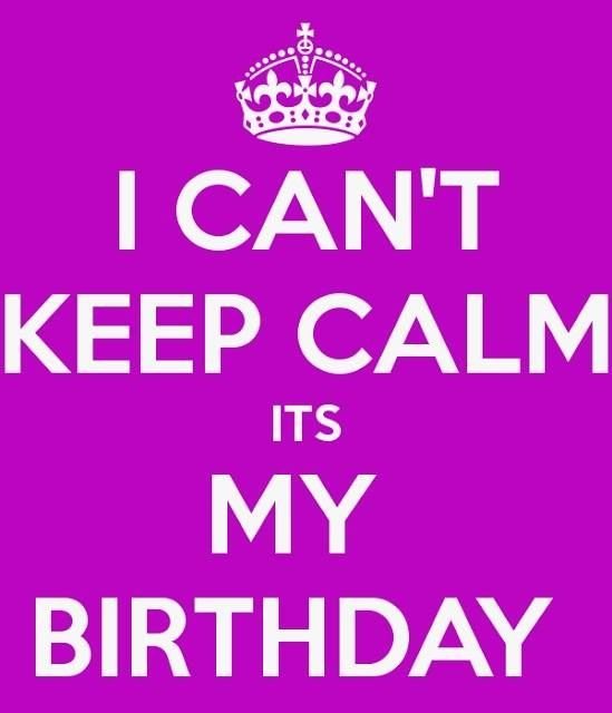 Birthday Quotes I Cant Keep Calm Its My Birthday Bring On